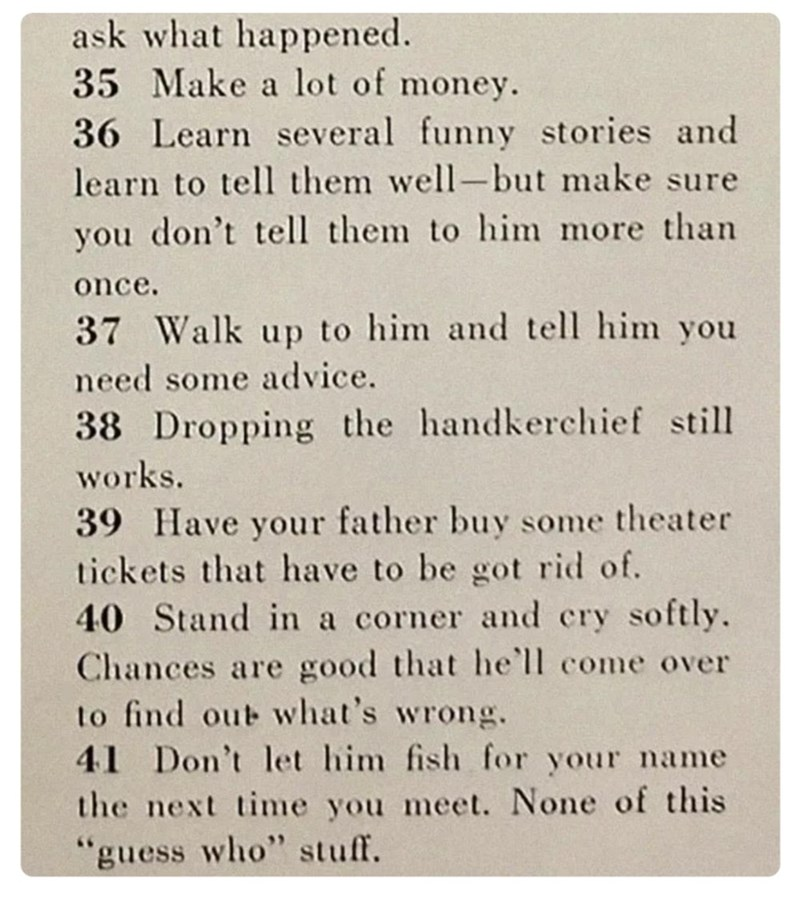 Text - ask what happened. 35 Make a lot of money. 36 Learn several funny stories and learn to tell them well-but make sure you don't tell them to him more than once. 37 Walk up to him and tell him you need some advice. 38 Dropping the handkerchief still works. 39 Have your father buy some theater tickets that have to be got rid of. 40 Stand in a corner and cry softly. Chances are good that he'll come over to find out what's wrong. 41 Don't let him fish for your name the next time you meet. None