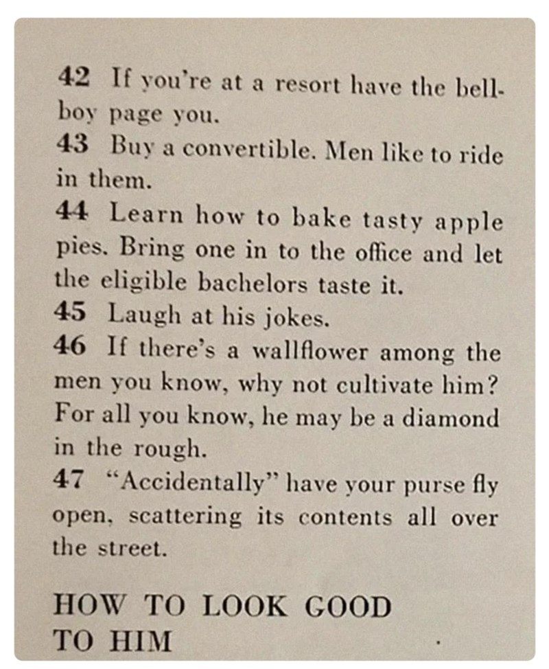 """Text - 42 If you're at a resort have the bell- boy page you. 43 Buy a convertible. Men like to ride in them. 44 Learn how to bake tasty apple pies. Bring one in to the office and let the eligible bachelors taste it. 45 Laugh at his jokes. 46 If there's a wallflower among the men you know, why not cultivate him? For all you know, he may be a diamond in the rough. 47 """"Accidentally"""" have your purse fly open, scattering its contents all over the street. HOW TO LOOK GOOD То HIM"""