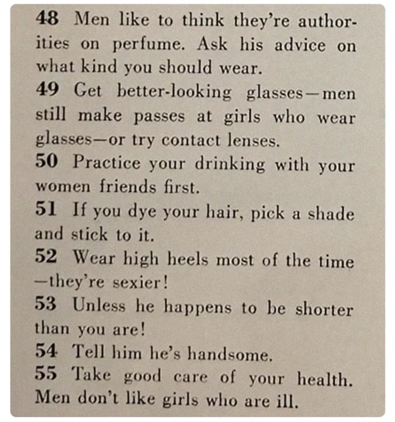 Text - 48 Men like to think they're author- ities on perfume. Ask his advice on what kind you should wear. 49 Get better-looking glasses- men still make passes at girls who wear glasses-or try contact lenses. 50 Practice your drinking with your women friends first. 51 If you dye your hair, pick a shade and stick to it. 52 Wear high heels most of the time -they're sexier! 53 Unless he happens to be shorter than you are! 54 Tell him he's handsome. 55 Take good care of your health. Men don't like g