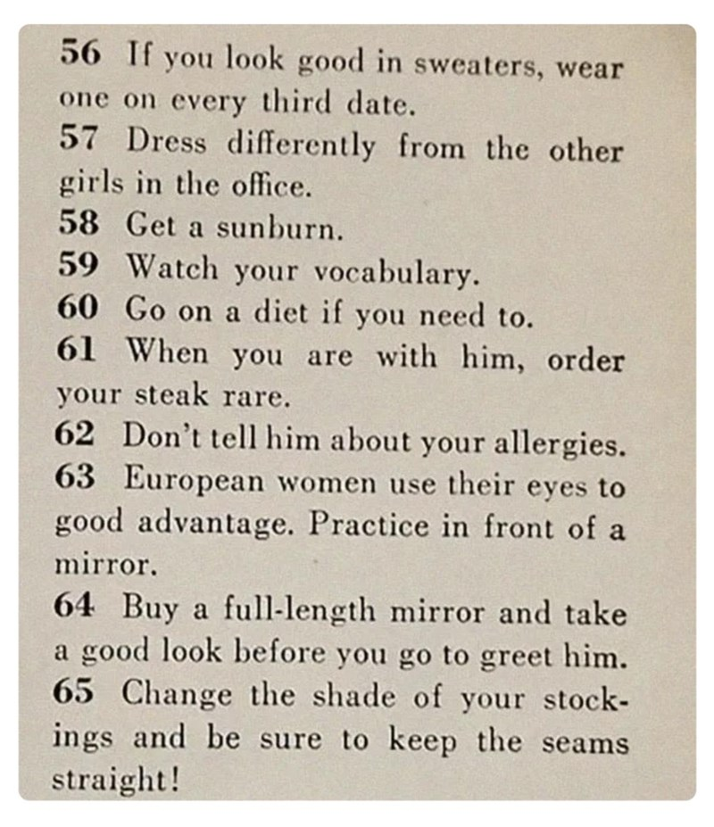 Text - 56 If you look good in sweaters, wear one on every third date. 57 Dress differently from the other girls in the office. 58 Get a sunburn. 59 Watch your vocabulary. 60 Go on a diet if you need to. 61 When you are with him, order your steak rare. 62 Don't tell him about your allergies. 63 European women use their eyes to good advantage. Practice in front of a mirror. 64 Buy a full-length mirror and take a good look before you go to greet him. 65 Change the shade of your stock- ings and be s