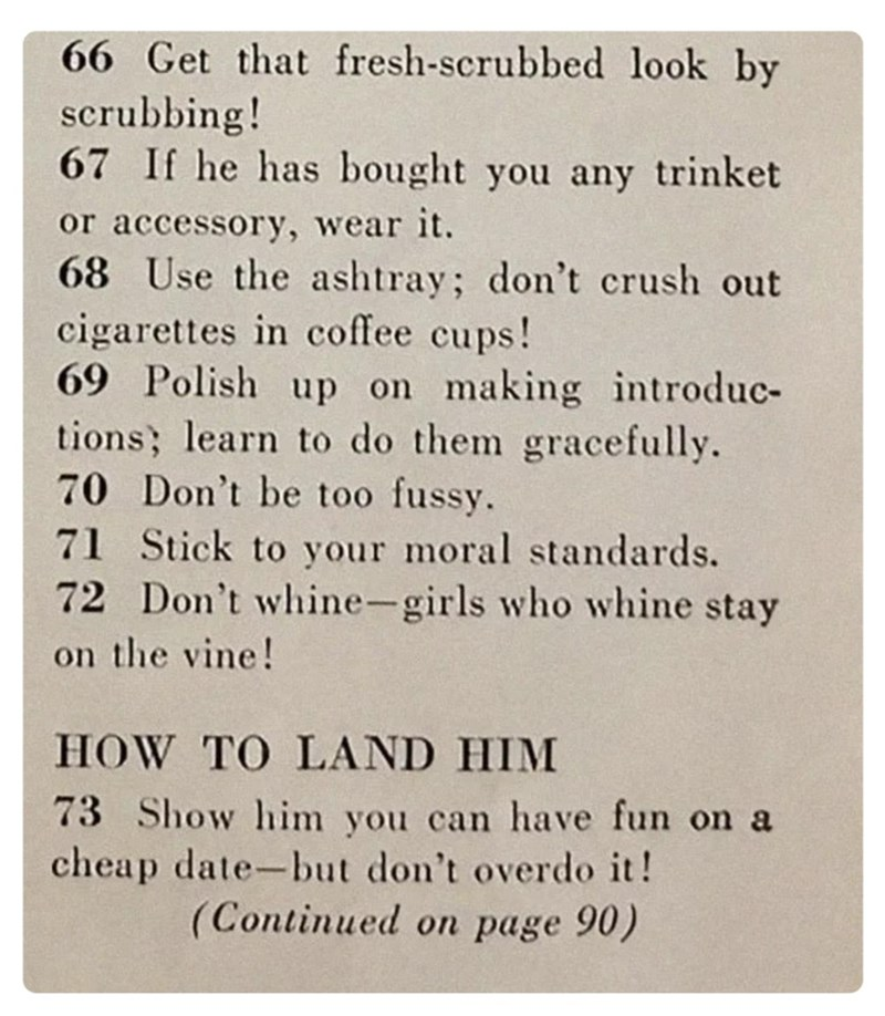 Text - 66 Get that fresh-scrubbed look by scrubbing! 67 If he has bought you any trinket or accessory, wear it. 68 Use the ashtray; don't crush out cigarettes in coffee cups! 69 Polish up on making introduc- tions; learn to do them gracefully. 70 Don't be too fussy. 71 Stick to your moral standards. 72 Don't whine-girls who whine stay on the vine! HOW TO LAND HIM 73 Show him you can have fun on a cheap date-but don't overdo it! (Continued on page 90)