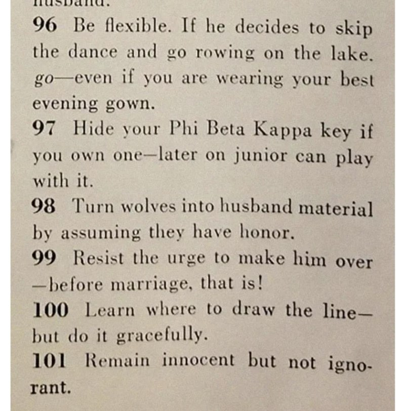 Text - 96 Be flexible. If he decides to skip the dance and go rowing on the lake. go-even if you are wearing your best evening gown. 97 Hide your Phi Beta Kappa key if you own one-later on junior can play with it. 98 Turn wolves into husband material by assuming they have honor. 99 Resist the urge to make him over -before marriage, that is! 100 Learn where to draw the line- but do it gracefully. 101 Remain innocent but not igno- rant.