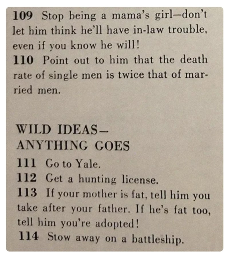 Text - 109 Stop being a mama's girl-don't let him think he'll have in-law trouble, even if you know he will! 110 Point out to him that the death rate of single men is twice that of mar- ried men. WILD IDEAS- ANYTHING GOES 111 Go to Yale. 112 Get a hunting license. 113 If your mother is fat, tell him you take after your father. If he's fat too, tell him you're adopted! 114 Stow away on a battleship.