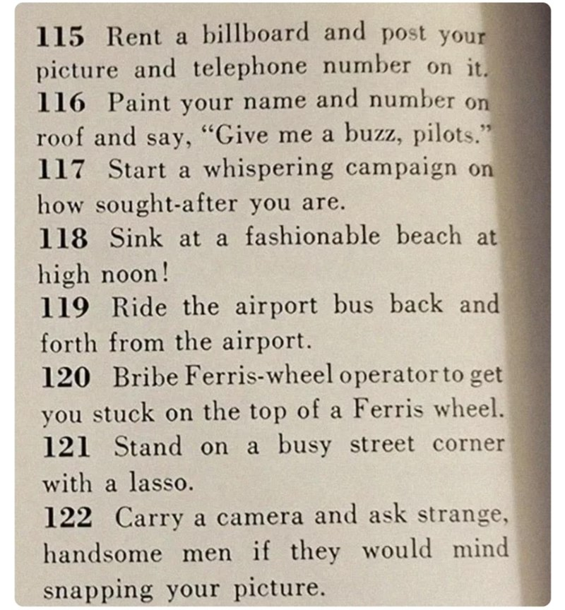 """Text - 115 Rent a billboard and post your picture and telephone number on it. 116 Paint your name and number on roof and say, """"Give me a buzz, pilots."""" 117 Start a whispering campaign on how sought-after you are. 118 Sink at a fashionable beach at high noon! 119 Ride the airport bus back and forth from the airport. 120 Bribe Ferris-wheel operator to get 35 you stuck on the top of a Ferris wheel. 121 Stand on a busy street corner with a lasso. 122 Carry a camera and ask strange, handsome men if t"""