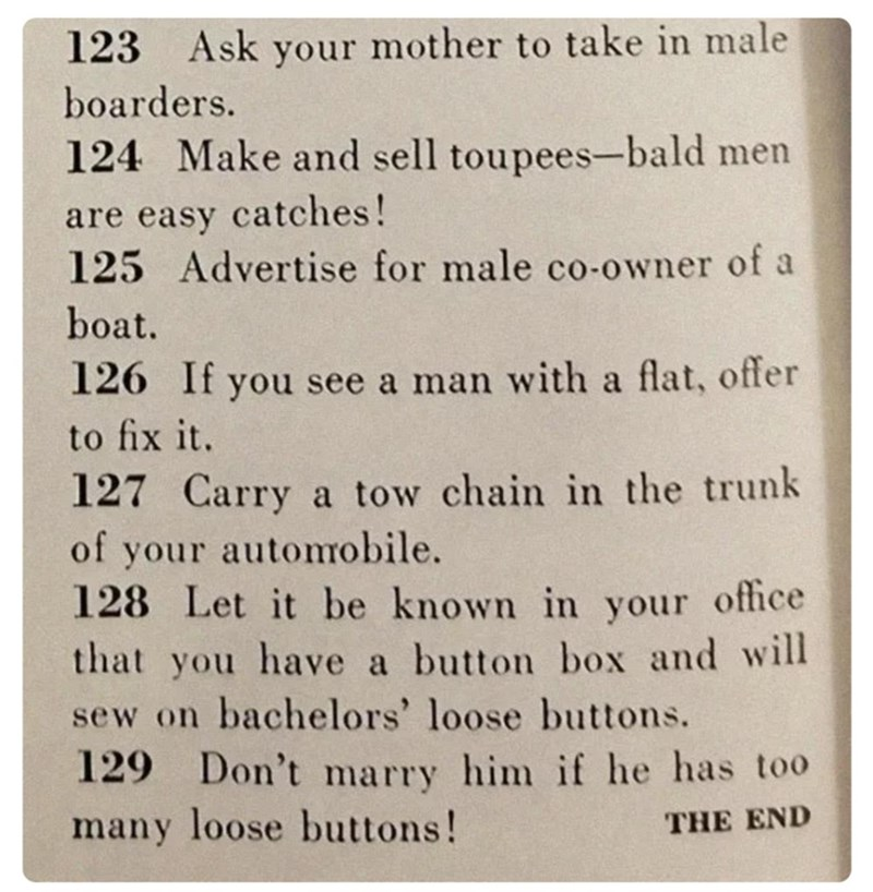 Text - 123 Ask your mother to take in male boarders. 124 Make and sell toupees-bald men are easy catches! 125 Advertise for male co-owner of a boat. 126 If you see a man with a flat, offer to fix it. 127 Carry a tow chain in the trunk of your automobile. 128 Let it be known in your office that you have a button box and will sew on bachelors' loose buttons. 129 Don't marry him if he has too many loose buttons! THE END