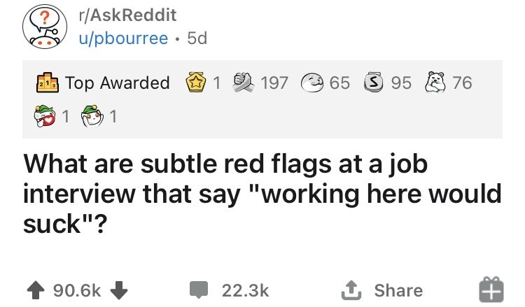 """Text - r/AskReddit u/pbourree · 5d 2Top Awarded 1 197 65 S 95 E 76 1 1 What are subtle red flags at a job interview that say """"working here would suck""""? 90.6k 22.3k 1 Share"""