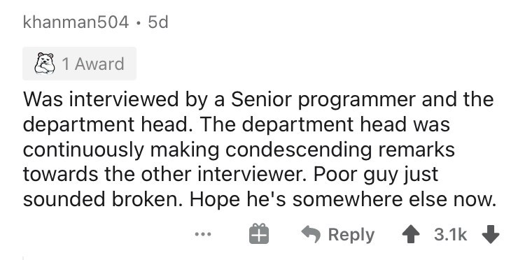 Text - khanman504· 5d 8 1 Award Was interviewed by a Senior programmer and the department head. The department head was continuously making condescending remarks towards the other interviewer. Poor guy just sounded broken. Hope he's somewhere else now. Reply 3.1k