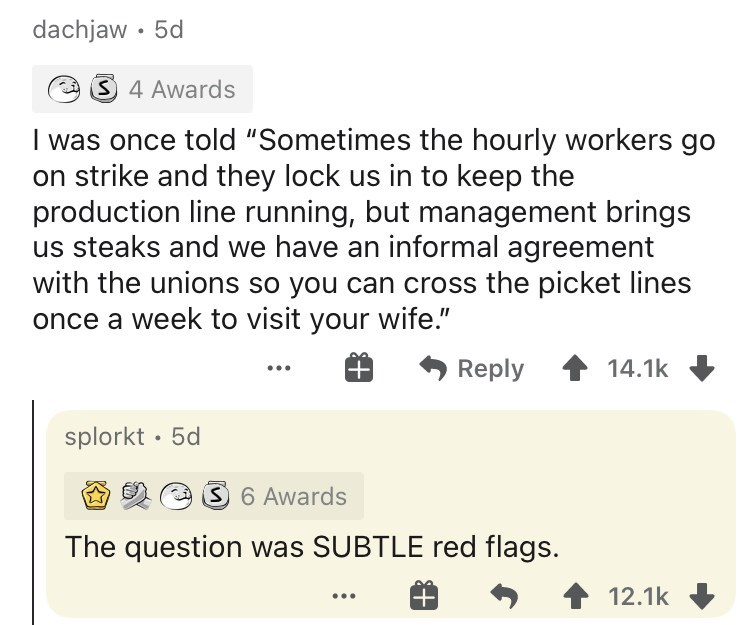 """Text - dachjaw • 5d 3 4 Awards I was once told """"Sometimes the hourly workers go on strike and they lock us in to keep the production line running, but management brings us steaks and we have an informal agreement with the unions so you can cross the picket lines once a week to visit your wife."""" Reply 14.1k splorkt · 5d 3 6 Awards The question was SUBTLE red flags. 12.1k"""