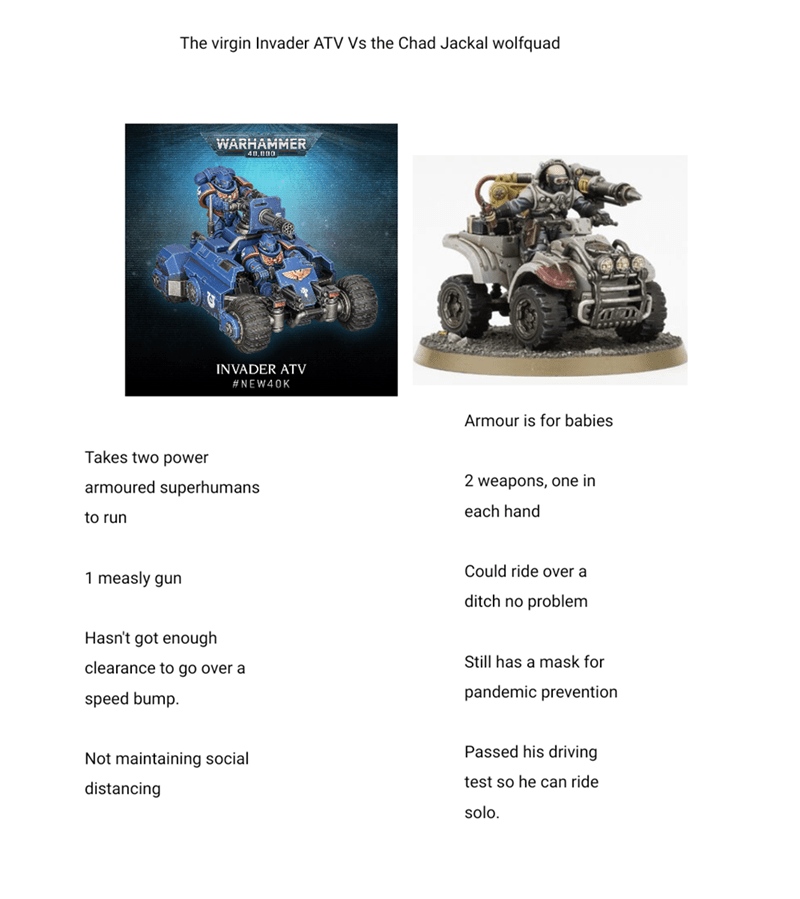 Motor vehicle - The virgin Invader ATV Vs the Chad Jackal wolfquad WARHAMMER INVADER ATV #NEW40K Armour is for babies Takes two power armoured superhumans 2 weapons, one in each hand to run Could ride over a 1 measly gun ditch no problem Hasn't got enough Still has a mask for clearance to go over a speed bump. pandemic prevention Passed his driving Not maintaining social test so he can ride distancing solo.