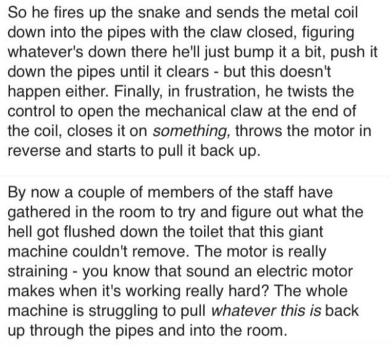 Text - So he fires up the snake and sends the metal coil down into the pipes with the claw closed, figuring whatever's down there he'll just bump it a bit, push it down the pipes until it clears - but this doesn't happen either. Finally, in frustration, he twists the control to open the mechanical claw at the end of the coil, closes it on something, throws the motor in reverse and starts to pull it back up. By now a couple of members of the staff have gathered in the room to try and figure out w