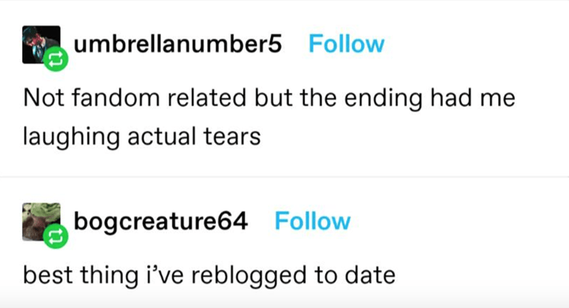 Text - umbrellanumber5 Follow Not fandom related but the ending had me laughing actual tears bogcreature64 Follow best thing i've reblogged to date