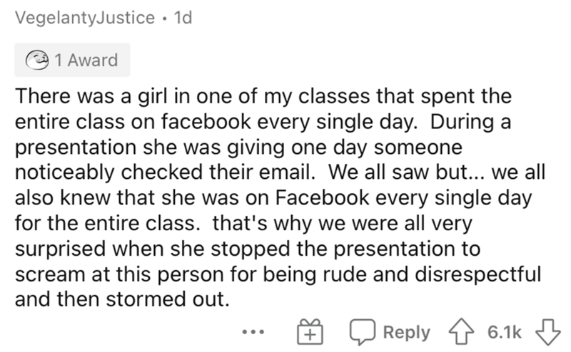 Text - VegelantyJustice • 1d 1 Award There was a girl in one of my classes that spent the entire class on facebook every single day. During a presentation she was giving one day someone noticeably checked their email. We all saw but... we all also knew that she was on Facebook every single day for the entire class. that's why we were all very surprised when she stopped the presentation to scream at this person for being rude and disrespectful and then stormed out. Reply 1 6.1k 3 •..