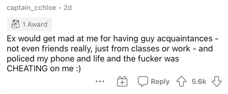 Text - captain_cchloe · 2d 1 Award Ex would get mad at me for having guy acquaintances - not even friends really, just from classes or work - and policed my phone and life and the fucker was CHEATING on me :) Reply 5.6k ...