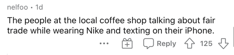 Text - nelfoo • 1d The people at the local coffee shop talking about fair trade while wearing Nike and texting on their iPhone. E Q Reply 125 3 ...