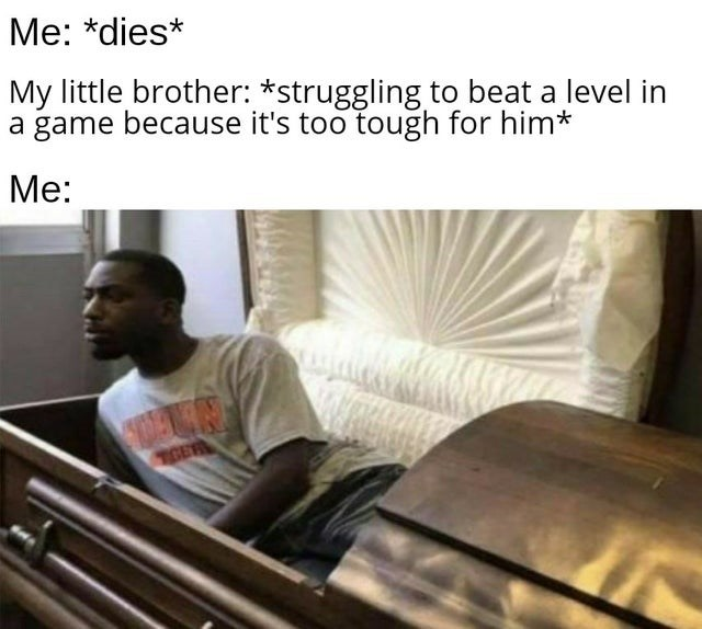 My little brother: *struggling to beat a level in a game because it's too tough for him* Me: man sitting up in a coffin