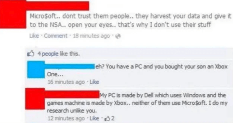 Blue - Micro$oft. dont trust them people... they harvest your data and give it to the NSA.. open your eyes.. that's why I don't use their stuff Like Comment 18 minutes ago e O 4 people like this. eh? You have a PC and you bought your son an Xbox One... 16 minutes ago Like My PC is made by Dell which uses Windows and the games machine is made by Xbox.. neither of them use Micro$oft. I do my research unlike you. 12 minutes ago Like 2