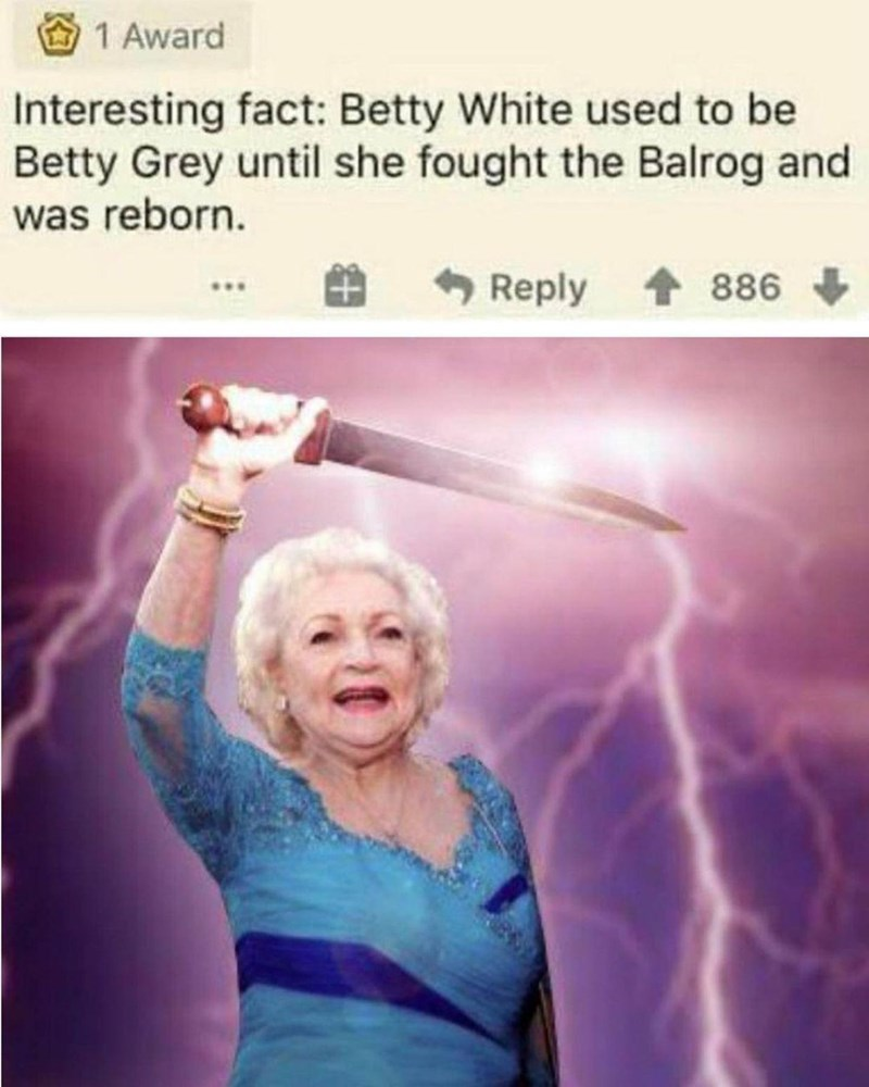 Finger - 1 Award Interesting fact: Betty White used to be Betty Grey until she fought the Balrog and was reborn. Reply 886