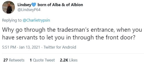 Text - Lindsey born of Alba & of Albion @LindseyP64 Replying to @Charlietrypsin Why go through the tradesman's entrance, when you have servants to let you in through the front door? 5:51 PM · Jan 13, 2021 · Twitter for Android 27 Retweets 1 Quote Tweet 2.2K Likes