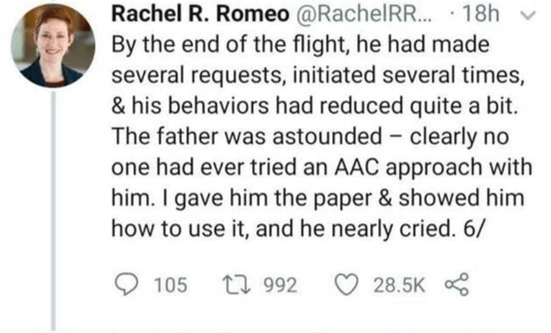 Smile - Rachel R. Romeo @RachelRR.. · 18h v By the end of the flight, he had made several requests, initiated several times, & his behaviors had reduced quite a bit. The father was astounded - clearly no one had ever tried an AAC approach with him. I gave him the paper & showed him how to use it, and he nearly cried. 6/ 105 27 992 28.5K