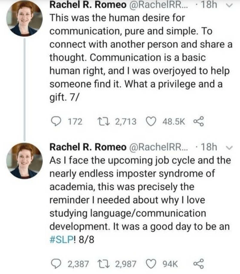 Font - Rachel R. Romeo @RachelRR..· 18h v This was the human desire for communication, pure and simple. To connect with another person and share a thought. Communication is a basic human right, and I was overjoyed to help someone find it. What a privilege and a gift. 7/ 172 27 2,713 O 48.5K Rachel R. Romeo @RachelRR.. · 18h v As I face the upcoming job cycle and the nearly endless imposter syndrome of academia, this was precisely the reminder I needed about why I love studying language/communica