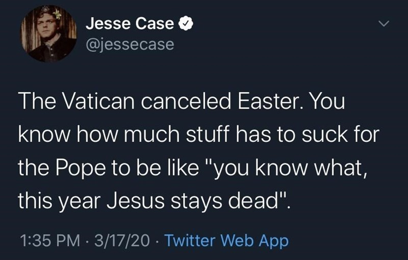 """Organism - Jesse Case @jessecase The Vatican canceled Easter. You know how much stuff has to suck for the Pope to be like """"you know what, this year Jesus stays dead"""". 1:35 PM · 3/17/20 · Twitter Web App >"""