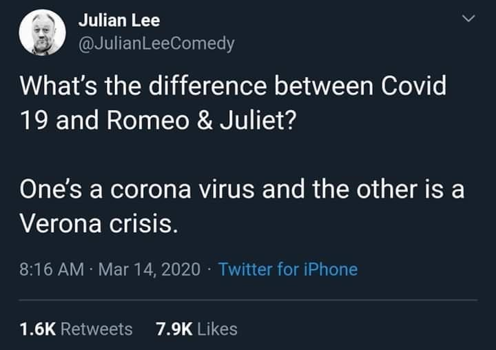 World - Julian Lee @JulianLeeComedy What's the difference between Covid 19 and Romeo & Juliet? One's a corona virus and the other is a Verona crisis. 8:16 AM · Mar 14, 2020 · Twitter for iPhone 1.6K Retweets 7.9K Likes >