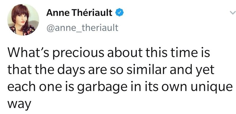 Font - Anne Thériault @anne_theriault What's precious about this time is that the days are so similar and yet each one is garbage in its own unique way