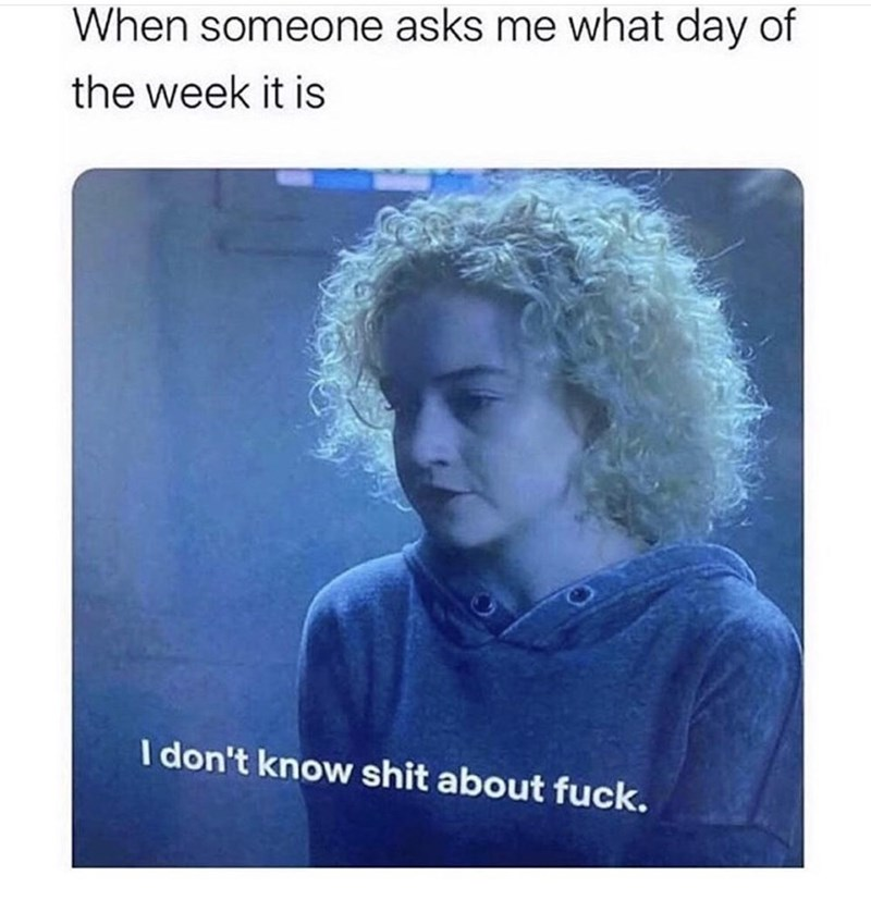 Sleeve - When someone asks me what day of the week it is I don't know shit about fuck.