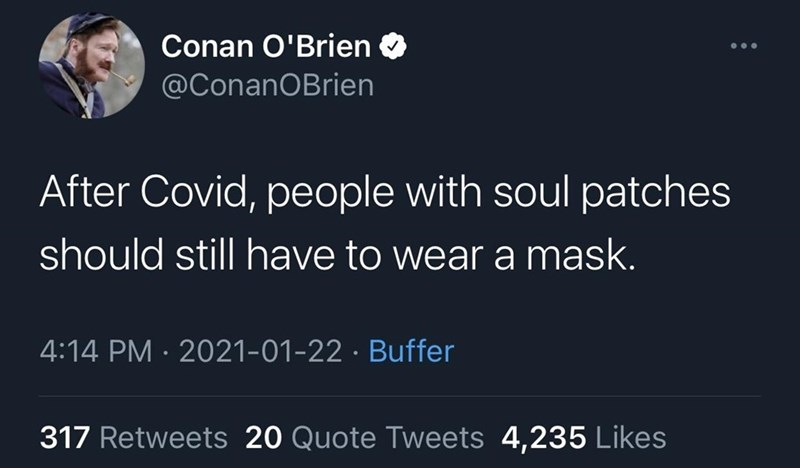 Organism - Conan O'Brien @ConanOBrien After Covid, people with soul patches should still have to wear a mask. 4:14 PM · 2021-01-22 · Buffer 317 Retweets 20 Quote Tweets 4,235 Likes