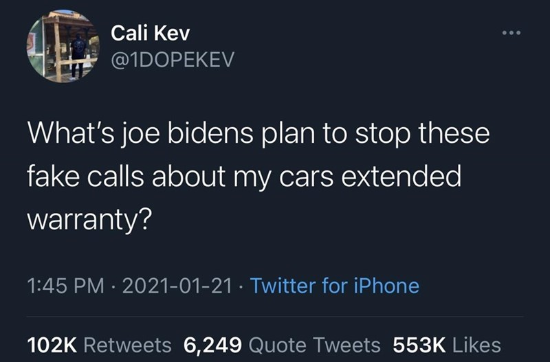 Black - Cali Kev @1DOPEKEV What's joe bidens plan to stop these fake calls about my cars extended warranty? 1:45 PM · 2021-01-21 · Twitter for iPhone 102K Retweets 6,249 Quote Tweets 553K Likes
