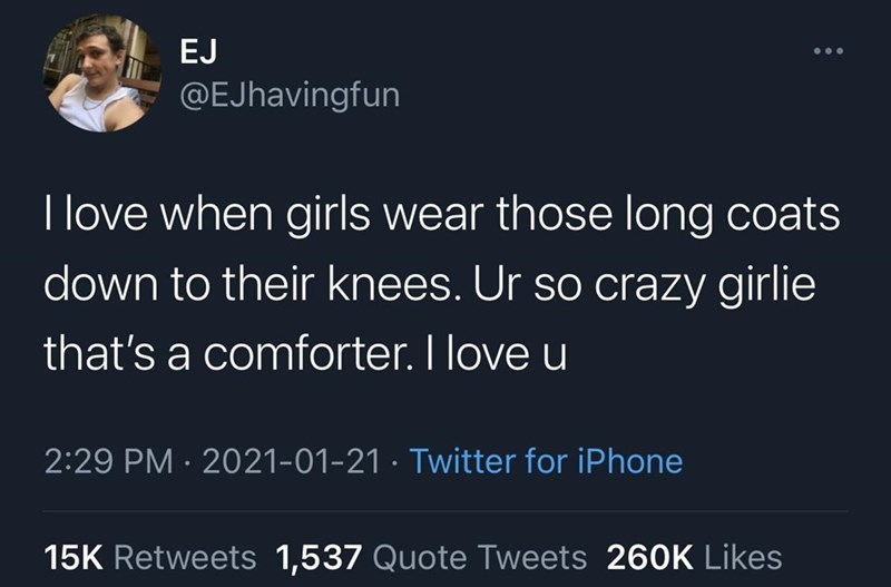 World - EJ @EJhavingfun I love when girls wear those long coats down to their knees. Ur so crazy girlie that's a comforter. I love u 2:29 PM · 2021-01-21 · Twitter for iPhone 15K Retweets 1,537 Quote Tweets 260K Likes