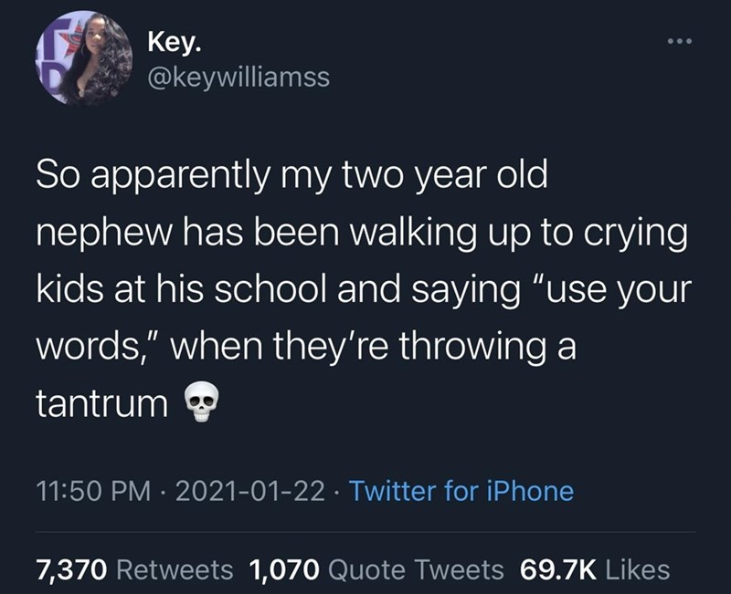 """World - Кey. @keywilliamss So apparently my two year old nephew has been walking up to crying kids at his school and saying """"use your words,"""" when they're throwing a tantrum 11:50 PM · 2021-01-22 · Twitter for iPhone 7,370 Retweets 1,070 Quote Tweets 69.ZK Likes"""