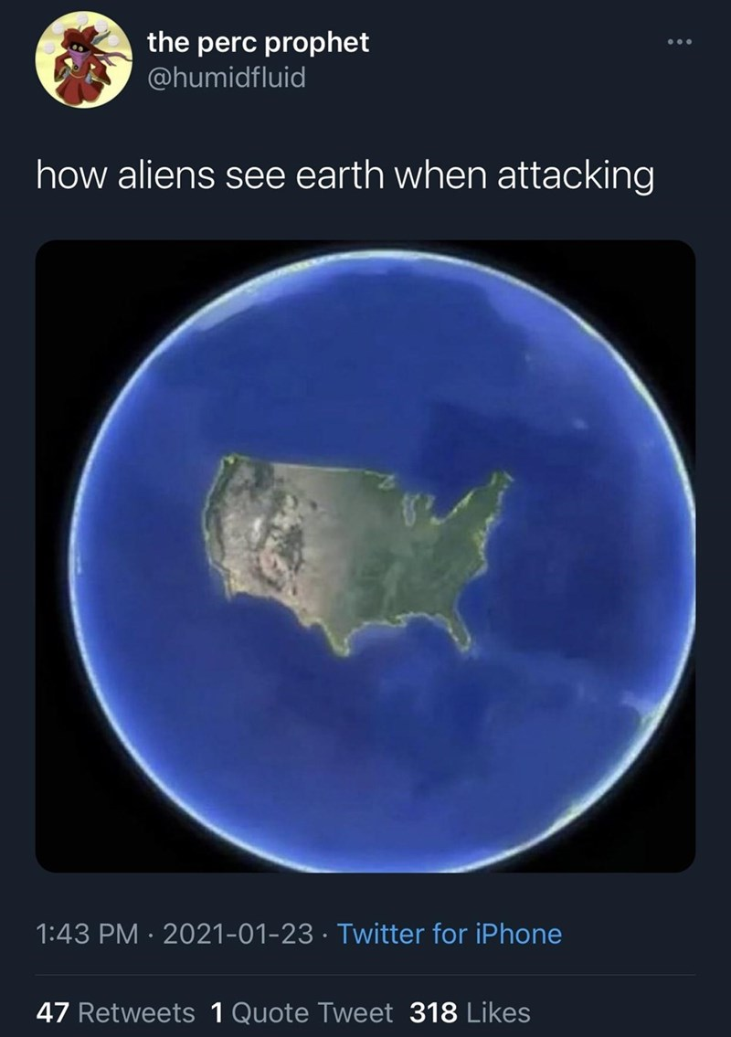 Atmosphere - the perc prophet @humidfluid how aliens see earth when attacking 1:43 PM · 2021-01-23 · Twitter for iPhone 47 Retweets 1 Quote Tweet 318 Likes