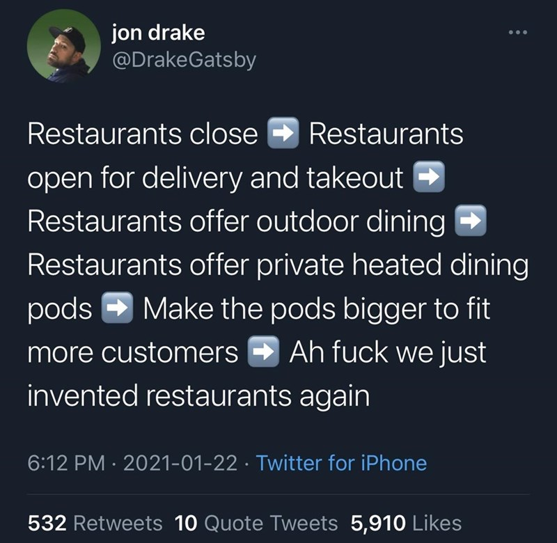 World - jon drake @DrakeGatsby Restaurants close Restaurants open for delivery and takeout - Restaurants offer outdoor dining Restaurants offer private heated dining pods - Make the pods bigger to fit more customers - Ah fuck we just invented restaurants again 6:12 PM · 2021-01-22 · Twitter for iPhone 532 Retweets 10 Quote Tweets 5,910 Likes