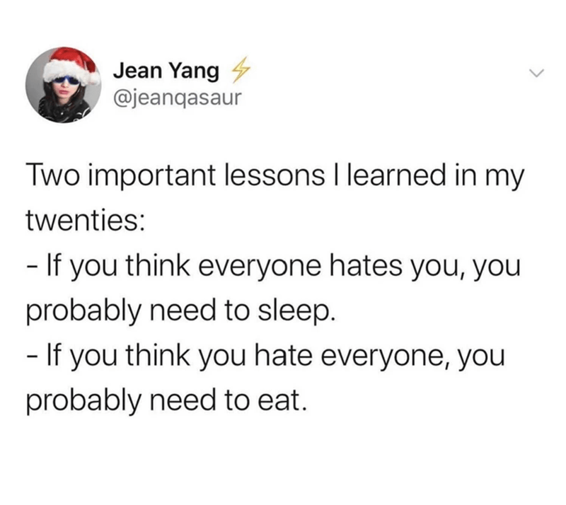 funny tweets, twitter memes, funny, relatable | Jean Yang V @jeanqasaur Two important lessons I learned in my twenties: - If you think everyone hates you, you probably need to sleep. - If you think you hate everyone, you probably need to eat.