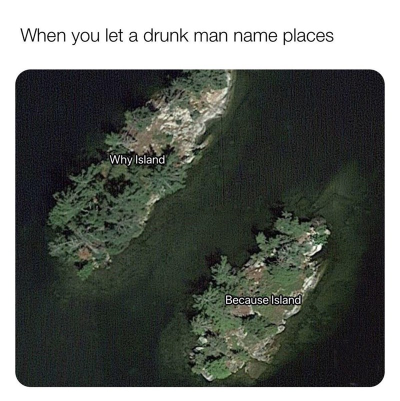 Map - When you let a drunk man name places Why Island Because Island