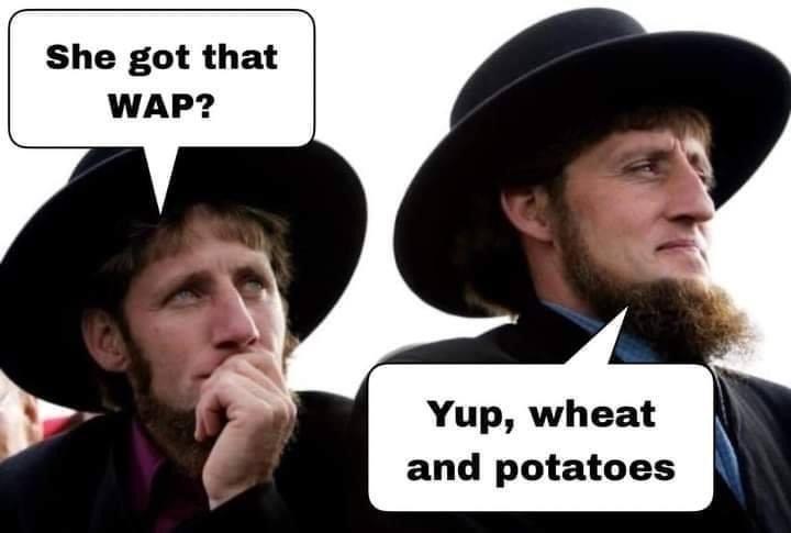 Forehead - She got that WAP? Yup, wheat and potatoes