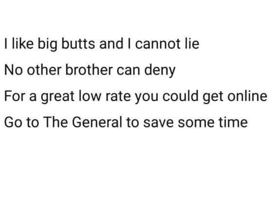 Font - I like big butts and I cannot lie No other brother can deny For a great low rate you could get online Go to The General to save some time
