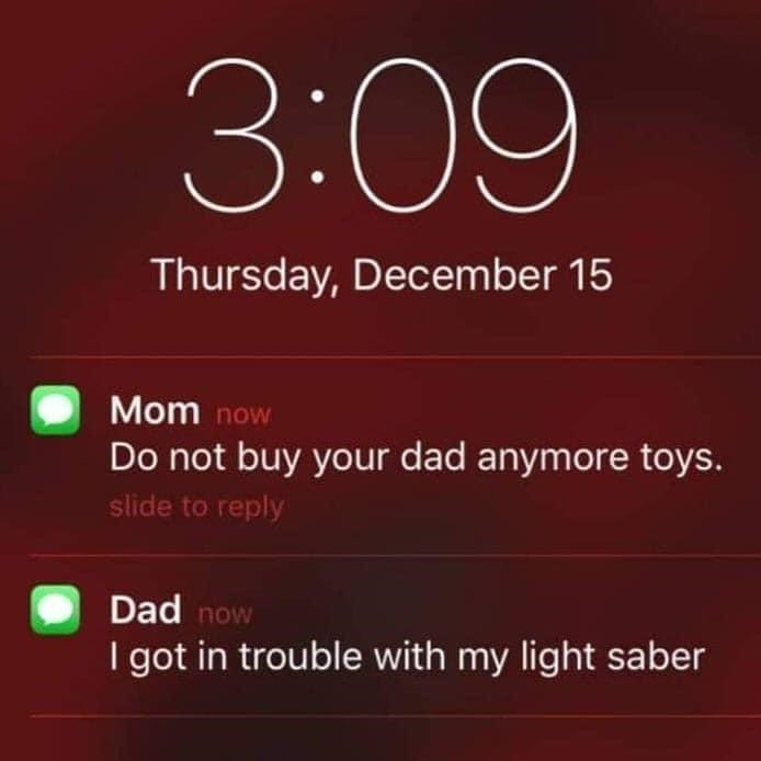 Clock - 3:09 Thursday, December 15 Mom now Do not buy your dad anymore toys. slide to reply Dad now I got in trouble with my light saber