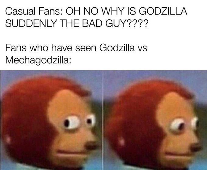 Facial expression - Casual Fans: OH NO WHY IS GODZILLA SUDDENLY THE BAD GUY???? Fans who have seen Godzilla vs Mechagodzilla: