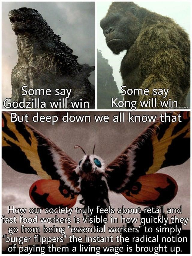 """Vertebrate - Some say Godzilla will win But deep down we all know that Some say Kong will win PIcture anceAPP How our society truly feels about retail and fast food workers is visible in how quickly they go from being """"essential workers"""" to simply """"burger flippers"""" the instant the radical notion of paying them a living wage is brought up."""