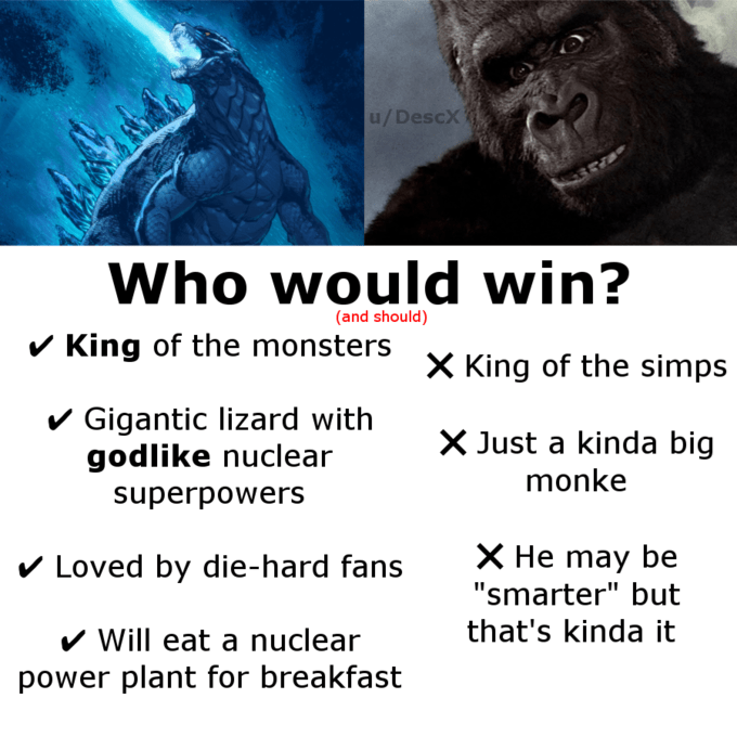 """Primate - u/DescX Who would win? (and should) v King of the monsters X King of the simps v Gigantic lizard with godlike nuclear X Just a kinda big monke superpowers V Loved by die-hard fans X He may be """"smarter"""" but that's kinda it V Will eat a nuclear power plant for breakfast"""