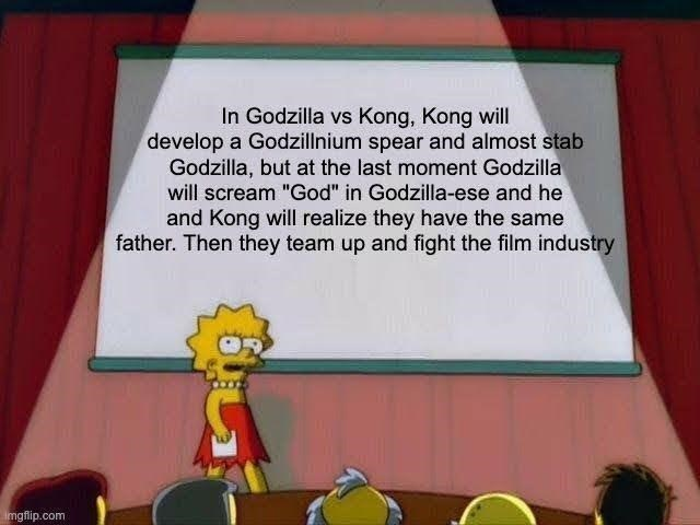 """World - In Godzilla vs Kong, Kong will develop a Godzillnium spear and almost stab Godzilla, but at the last moment Godzilla will scream """"God"""" in Godzilla-ese and he and Kong will realize they have the same father. Then they team up and fight the film industry imgflip.com"""