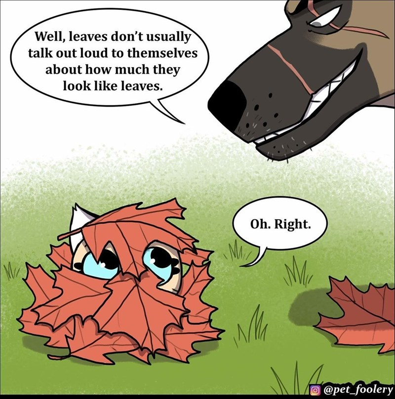 Cartoon - Well, leaves don't usually talk out loud to themselves about how much they look like leaves. Oh. Right. O @pet_foolery