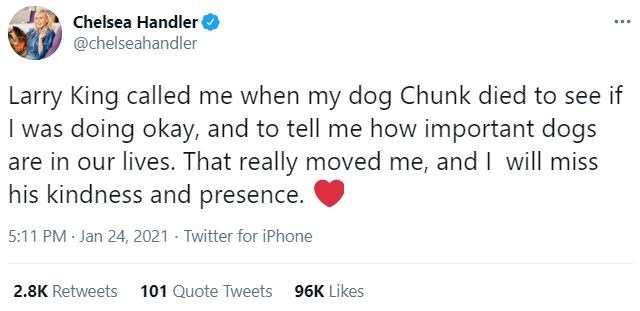 Font - Chelsea Handler @chelseahandler ... Larry King called me when my dog Chunk died to see if I was doing okay, and to tell me how important dogs are in our lives. That really moved me, andI will miss his kindness and presence. 5:11 PM Jan 24, 2021 Twitter for iPhone 2.8K Retweets 101 Quote Tweets 96K Likes