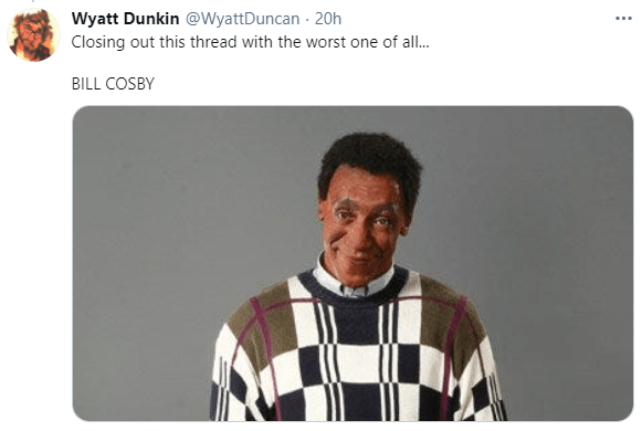 Product - Wyatt Dunkin @WyattDuncan - 20h ... Closing out this thread with the worst one of all. BILL COSBY