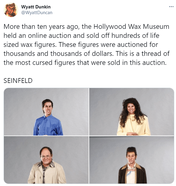 Outerwear - Wyatt Dunkin @WyattDuncan More than ten years ago, the Hollywood Wax Museum held an online auction and sold off hundreds of life sized wax figures. These figures were auctioned for thousands and thousands of dollars. This is a thread of the most cursed figures that were sold in this auction. SEINFELD