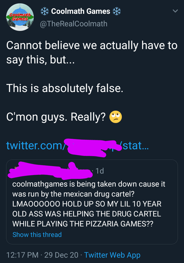 Font - * Coolmath Games * Goolmath Games @TheRealCoolmath Cannot believe we actually have to say this, but... This is absolutely false. C'mon guys. Really? twitter.com/ stat... 1d coolmathgames is being taken down cause it was run by the mexican drug cartel? LMA00000O HOLD UP SO MY LIL 10 YEAR OLD ASS WAS HELPING THE DRUG CARTEL WHILE PLAYING THE PIZZARIA GAMES?? Show this thread 12:17 PM · 29 Dec 20 · Twitter Web App