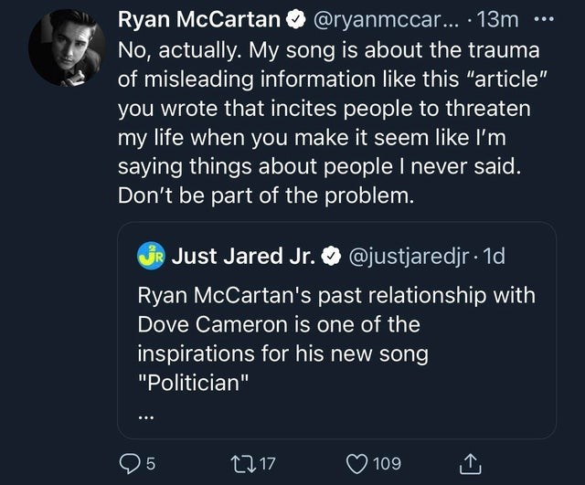 """Organism - Ryan McCartan O @ryanmccar... · 13m No, actually. My song is about the trauma of misleading information like this """"article"""" you wrote that incites people to threaten my life when you make it seem like l'm saying things about people I never said. Don't be part of the problem. ... Just Jared Jr. O @justjaredjr · 1d Ryan McCartan's past relationship with Dove Cameron is one of the inspirations for his new song """"Politician"""" 27 17 109 LO"""