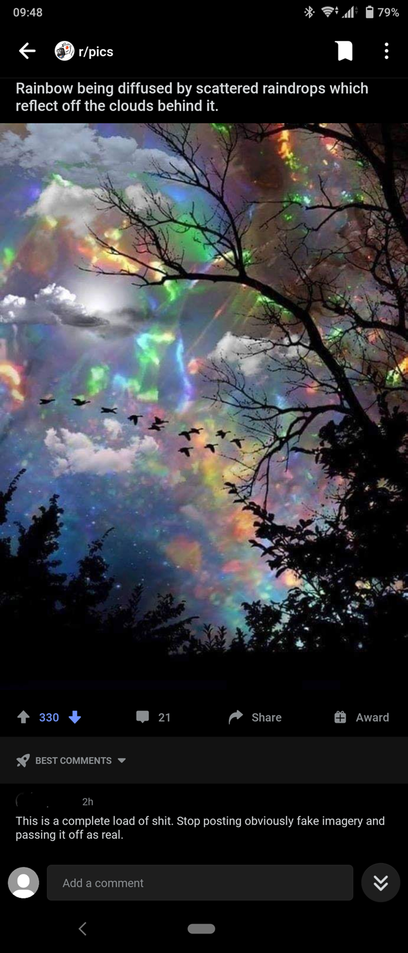 Atmosphere - 09:48 79% r/pics Rainbow being diffused by scattered raindrops which reflect off the clouds behind it. 330 21 Share Award Y BEST COMMENTS 2h This is a complete load of shit. Stop posting obviously fake imagery and passing it off as real. Add a comment >>